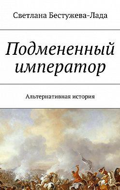 Светлана Бестужева-Лада - Подмененный император. Альтернативная история