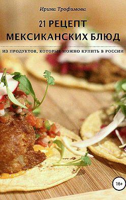 Ирина Трофимова - 21 рецепт мексиканских блюд