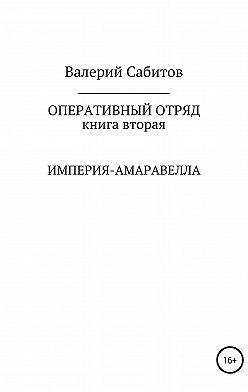 Валерий Сабитов - Оперативный отряд. Книга вторая. Империя-Амаравелла