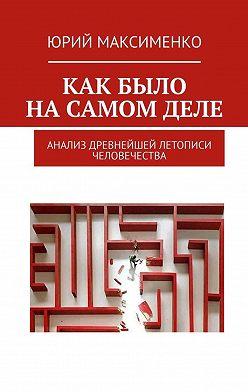 Юрий Максименко - Как было насамомделе. Анализ древнейшей летописи человечества