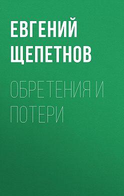 Евгений Щепетнов - Обретения и потери
