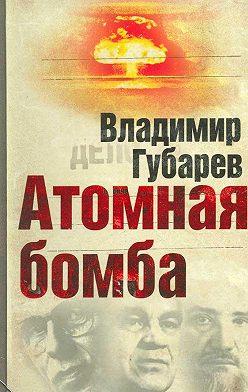 Владимир Губарев - Атомная бомба