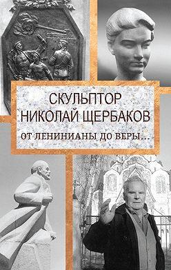 Елизавета Топалова - Скульптор Николай Щербаков. От Ленинианы до веры…