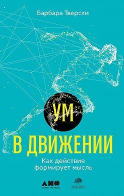 Барбара Тверски - Ум в движении. Как действие формирует мысль
