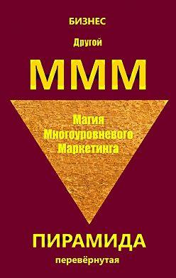 Бизнес - Другой МММ. Магия многоуровневого маркетинга. Пирамида перевёрнутая