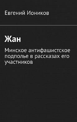 Евгений Иоников - Жан. Минское антифашистское подполье врассказах его участников