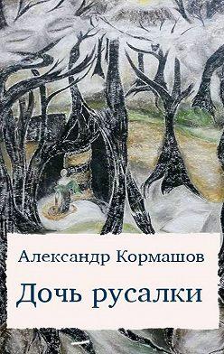 Александр Кормашов - Дочь русалки. Повести ирассказы