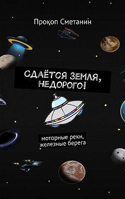 Прокоп Сметанин - Сдаётся Земля, недорого! Моторные реки, железные берега