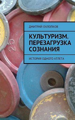 Дмитрий Охлопков - Культуризм. Перезагрузка сознания. История одного атлета