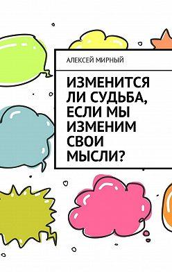 Алексей Мирный - Изменится ли судьба, если мы изменим свои мысли?