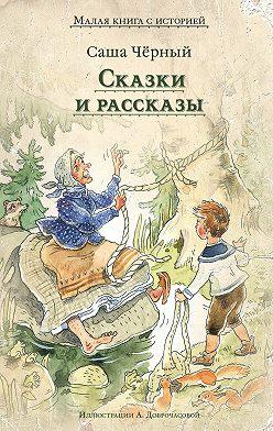 Саша Чёрный - Сказки и рассказы