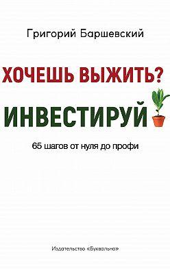 Григорий Баршевский - Хочешь выжить? Инвестируй! 65 шагов от нуля до профи
