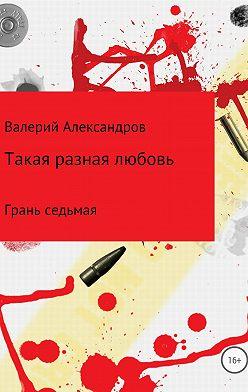 Валерий Александров - Такая разная любовь 7. Сборник стихотворений