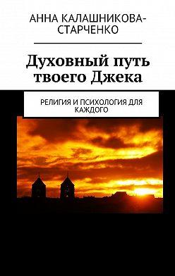 Анна Калашникова-Старченко - Духовный путь твоего Джека. Религия и психология для каждого