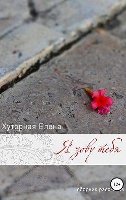 Елена Хуторная - Я зову тебя