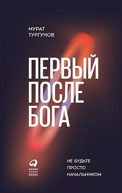 Мурат Тургунов - Первый после бога. Не будьте просто начальником