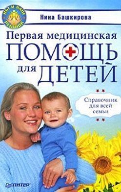 Нина Башкирова - Первая медицинская помощь для детей. Справочник для всей семьи