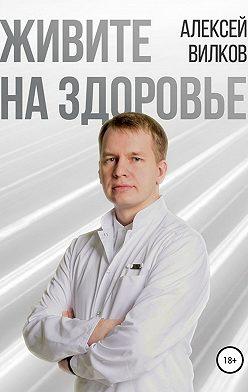Алексей Вилков - Живите на здоровье
