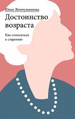 Юлия Жемчужникова - Достоинство возраста. Как относиться к старению