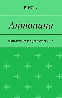 Виста - Антонина. Фантастическая реальность – 5