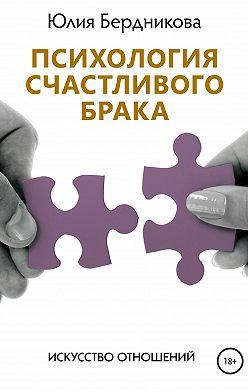 Юлия Бердникова - Психология счастливого брака. Искусство отношений
