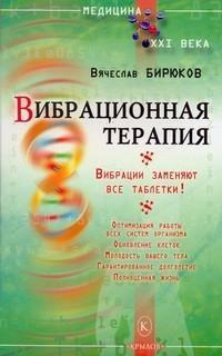Вячеслав Бирюков - Вибрационная терапия. Вибрации заменяют все таблетки!