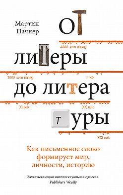 Мартин Пачнер - От литеры до литературы. Как письменное слово формирует мир, личности, историю