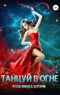 Розалинда Шторм - Танцуй в огне