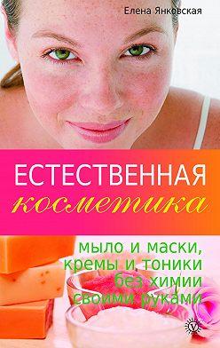 Елена Янковская - Естественная косметика: мыло и маски, кремы и тоники без химии своими руками