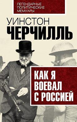 Уинстон Черчилль - Как я воевал с Россией