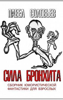 Павел Соловьев - Сила бронхита. Сборник юмористической фантастики для взрослых