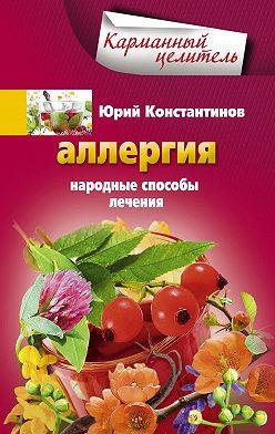 Юрий Константинов - Аллергия. Народные способы лечения