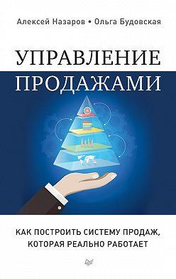 Алексей Назаров - Управление продажами. Как построить систему продаж, которая реально работает