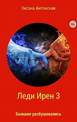 Оксана Антонская - Леди Ирен 3. Бывшие разбушевались