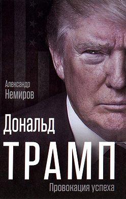 Александр Немиров - Дональд Трамп. Провокация успеха