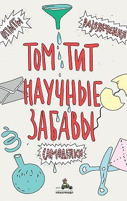 Том Тит - Научные забавы. Интересные опыты, самоделки, развлечения