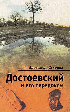 Александр Суконик - Достоевский и его парадоксы
