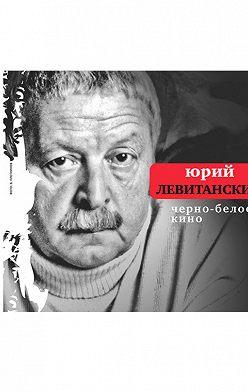 Юрий Левитанский - Черно-белое кино (сборник)