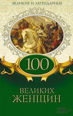 Коллектив авторов - Великие и легендарные. 100 великих женщин