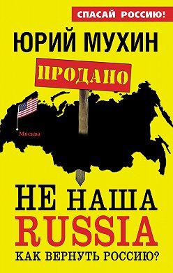 Юрий Мухин - НЕ наша Russia. Как вернуть Россию?