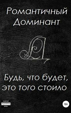 Романтичный Доминант - Будь, что будет, это того стоило