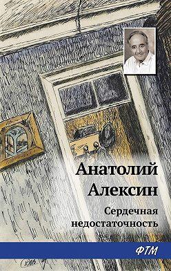 Анатолий Алексин - Сердечная недостаточность