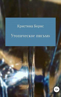 Кристина Борис - Утопическое письмо
