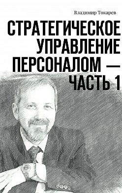 Владимир Токарев - Стратегическое управление персоналом– Часть1