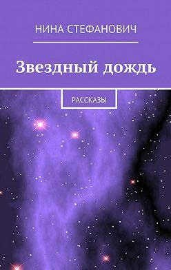 Нина Стефанович - Звездный дождь. Рассказы