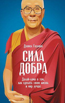 Дэниел Гоулман - Сила добра: Далай-лама о том, как сделать свою жизнь и мир лучше