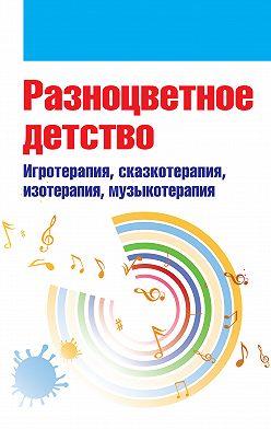 Коллектив авторов - Разноцветное детство. Игротерапия, сказкотерапия, изотерапия, музыкотерапия