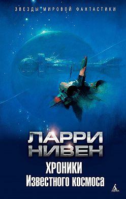 Ларри Нивен - Хроники Известного космоса (сборник)