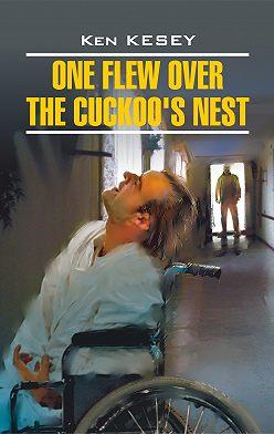Кен Кизи - One Flew over the Cuckoo's Nest / Пролетая над гнездом кукушки. Книга для чтения на английском языке