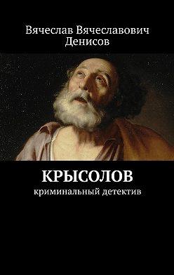 Вячеслав Денисов - Крысолов. Криминальный детектив